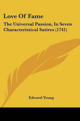 Love Of Fame: The Universal Passion, In Seven Characteristical Satires (1741) by Edward Young