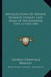 Recollections of Arthur Penrhyn Stanley, Late Dean of Westminster: Three Lectures (1883) by George Granville Bradley