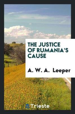 The Justice of Rumania's Cause by A W a Leeper