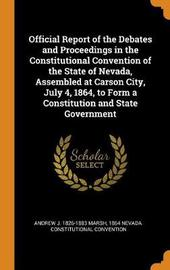Official Report of the Debates and Proceedings in the Constitutional Convention of the State of Nevada, Assembled at Carson City, July 4, 1864, to Form a Constitution and State Government by Andrew J 1826-1883 Marsh
