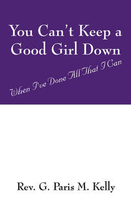 You Can't Keep a Good Girl Down: When I've Done All That I Can by Rev G Paris M Kelly