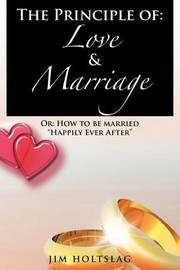 The Principle of: Love & Marriage: Or: How to Be Married Happily Ever After by Jim Holtslag