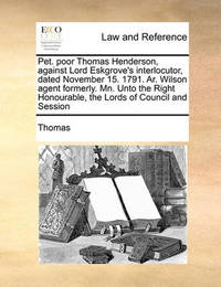 Pet. Poor Thomas Henderson, Against Lord Eskgrove's Interlocutor, Dated November 15. 1791. Ar. Wilson Agent Formerly. Mn. Unto the Right Honourable, the Lords of Council and Session by . Thomas
