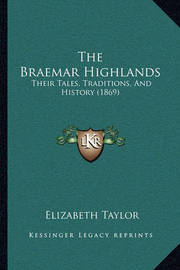 The Braemar Highlands: Their Tales, Traditions, and History (1869) by Elizabeth Taylor