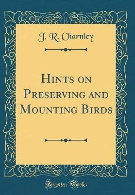 Hints on Preserving and Mounting Birds (Classic Reprint) by J R Charnley image