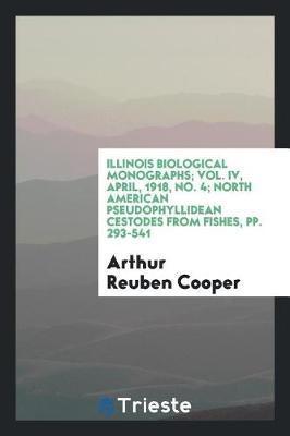 Illinois Biological Monographs; Vol. IV, April, 1918, No. 4; North American Pseudophyllidean Cestodes from Fishes, Pp. 293-541 by Arthur Reuben Cooper