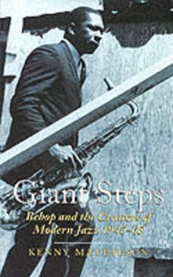 Giant Steps: Bebop and the Creators of Modern Jazz, 1945-65 by Kenny Mathieson