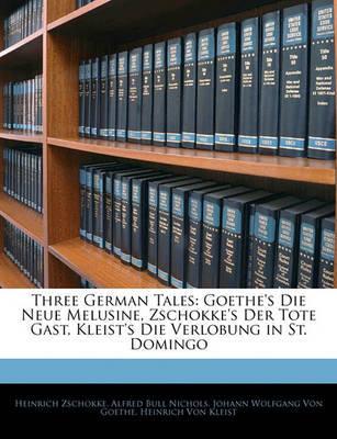 Three German Tales: Goethe's Die Neue Melusine, Zschokke's Der Tote Gast, Kleist's Die Verlobung in St. Domingo by Alfred Bull Nichols image