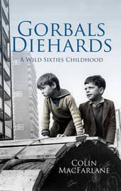 Gorbals Diehards: A Wild Sixties Childhood by Colin Macfarlane