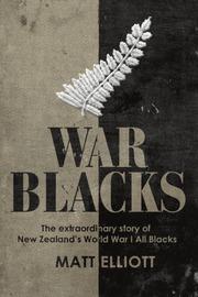 War Blacks: the Extraordinary Story of New Zealand's WWI All Blacks by Matt Elliott