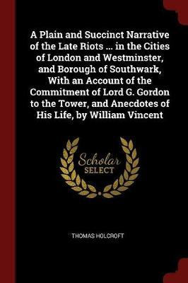 A Plain and Succinct Narrative of the Late Riots ... in the Cities of London and Westminster, and Borough of Southwark, with an Account of the Commitment of Lord G. Gordon to the Tower, and Anecdotes of His Life, by William Vincent by Thomas Holcroft