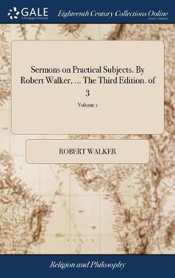 Sermons on Practical Subjects. by Robert Walker, ... the Third Edition. of 3; Volume 1 by Robert Walker