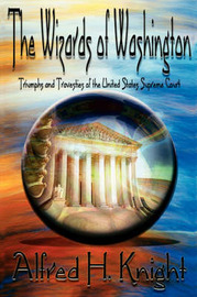 The Wizards of Washington: Triumphs and Travesties of the United States Supreme Court by Alfred H Knight