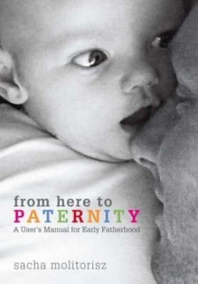 From Here to Paternity: A User's Manual for Early Fatherhood by Sacha Molitorisz image
