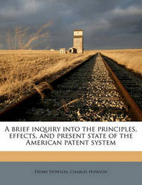 A Brief Inquiry Into the Principles, Effects, and Present State of the American Patent System by Henry Howson