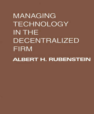 Managing Technology in the Decentralized Firm by Albert H. Rubenstein
