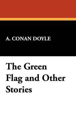 The Green Flag & Other Stories by Arthur Conan Doyle