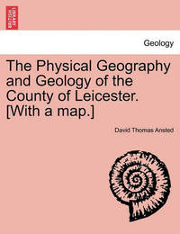 The Physical Geography and Geology of the County of Leicester. [With a Map.] by David Thomas Ansted