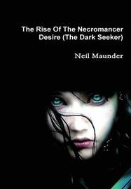 The Rise of the Necromancer - Desire - the Dark Seeker by Neil Maunder