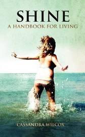 Shine, a Handbook for Living by Cassandra Wilcox