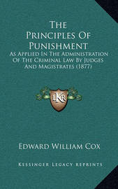 The Principles of Punishment: As Applied in the Administration of the Criminal Law by Judges and Magistrates (1877) by Edward William Cox