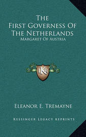 The First Governess of the Netherlands: Margaret of Austria by Eleanor E Tremayne