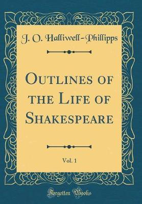 Outlines of the Life of Shakespeare, Vol. 1 (Classic Reprint) by James Orchard Halliwell- Phillipps