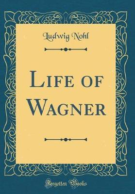 Life of Wagner (Classic Reprint) by Ludwig Nohl image