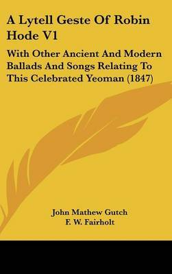A Lytell Geste of Robin Hode V1: With Other Ancient and Modern Ballads and Songs Relating to This Celebrated Yeoman (1847) by John Mathew Gutch image