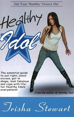 Healthy Idol: The Essential Guide to Eat Right, Avoid Excess, Get in Shape, Look Fabulous, and Cope with Life for Healthy Idols Everywhere by Trisha Stewart