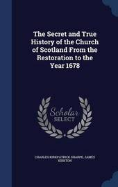 The Secret and True History of the Church of Scotland from the Restoration to the Year 1678 by Charles Kirkpatrick Sharpe