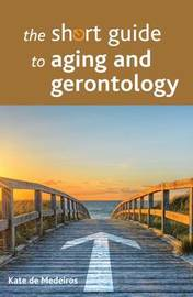 The Short Guide to Aging and Gerontology by Kate De Medeiros