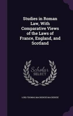 Studies in Roman Law, with Comparative Views of the Laws of France, England, and Scotland by Lord Thomas Mackenzie Mackenzie image