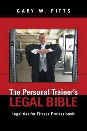 The Personal Trainer's Legal Bible: Legalities for Fitness Professionals by Gary W Pitts