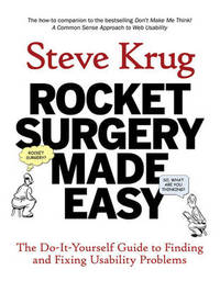 Rocket Surgery Made Easy: The Do-it-yourself Guide to Finding and Fixing Usability Problems by Steve Krug
