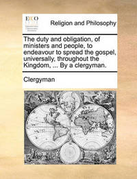 The Duty and Obligation, of Ministers and People, to Endeavour to Spread the Gospel, Universally, Throughout the Kingdom, ... by a Clergyman by Clergyman