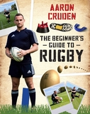 The Beginner's Guide to Rugby by Aaron Cruden