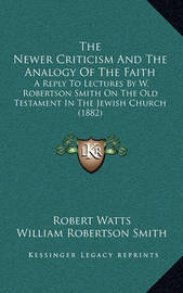 The Newer Criticism and the Analogy of the Faith: A Reply to Lectures by W. Robertson Smith on the Old Testament in the Jewish Church (1882) by Robert Watts
