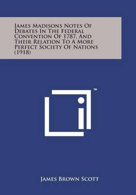 James Madisons Notes of Debates in the Federal Convention of 1787, and Their Relation to a More Perfect Society of Nations (1918) by James Brown Scott image
