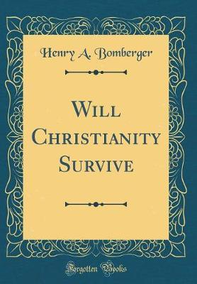 Will Christianity Survive (Classic Reprint) by Henry a Bomberger image