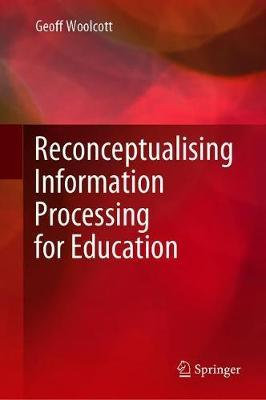 Reconceptualising Information Processing for Education by Geoff Woolcott