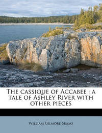 The Cassique of Accabee: A Tale of Ashley River with Other Pieces by William Gilmore Simms