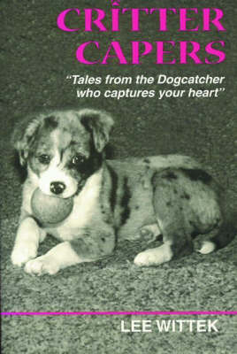 Critter Capers: Tales from the Dogcatcher Who Captures Your Heart by Lee Wittek