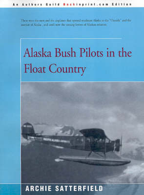Alaska Bush Pilots in the Float Country by Archie Satterfield
