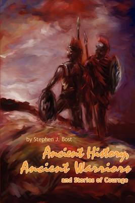 Ancient History, Ancient Warriors and Stories of Courage. by Stephen J Bost