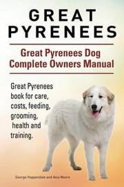 Great Pyrenees. Great Pyrenees Dog Complete Owners Manual. Great Pyrenees Book for Care, Costs, Feeding, Grooming, Health and Training. by George Hoppendale