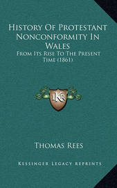 History of Protestant Nonconformity in Wales: From Its Rise to the Present Time (1861) by Thomas Rees
