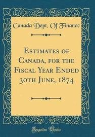 Estimates of Canada, for the Fiscal Year Ended 30th June, 1874 (Classic Reprint) by Canada Dept of Finance image