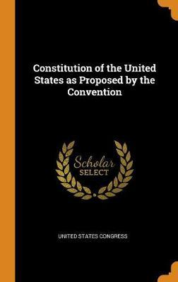 Constitution of the United States as Proposed by the Convention by United States Congress