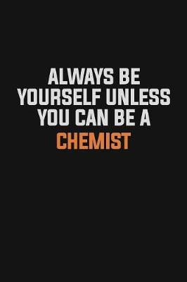 Always Be Yourself Unless You Can Be A Chemist by Camila Cooper